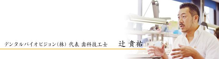 デンタルバイオビジョン(株) 代表 歯科技工士 辻 貴祐